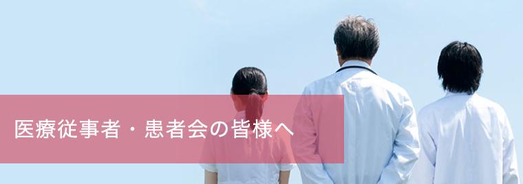 医療従事者・患者会の皆様へ